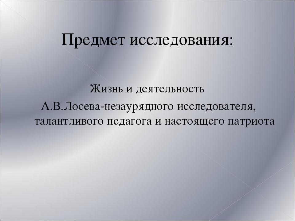 Предмет исследования: Жизнь и деятельность А.В.Лосева-незаурядного исследоват...