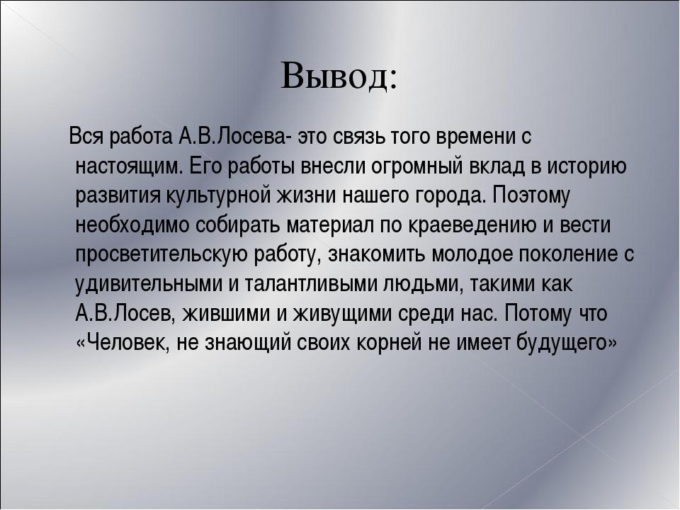 Вывод: Вся работа А.В.Лосева- это связь того времени с настоящим. Его работы...