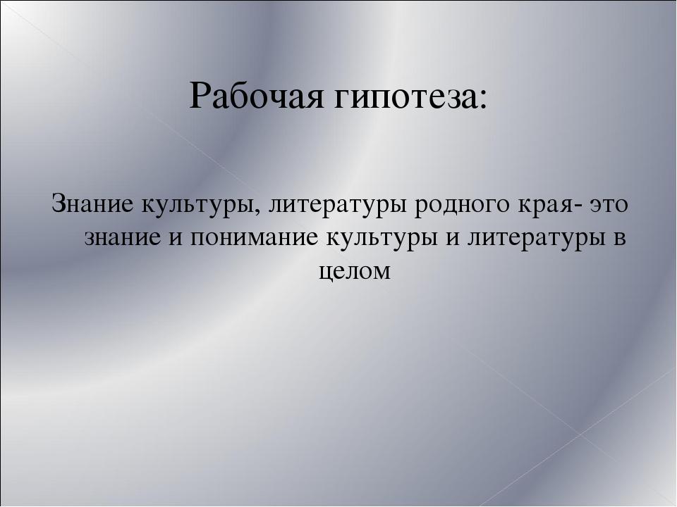 Рабочая гипотеза: Знание культуры, литературы родного края- это знание и пони...
