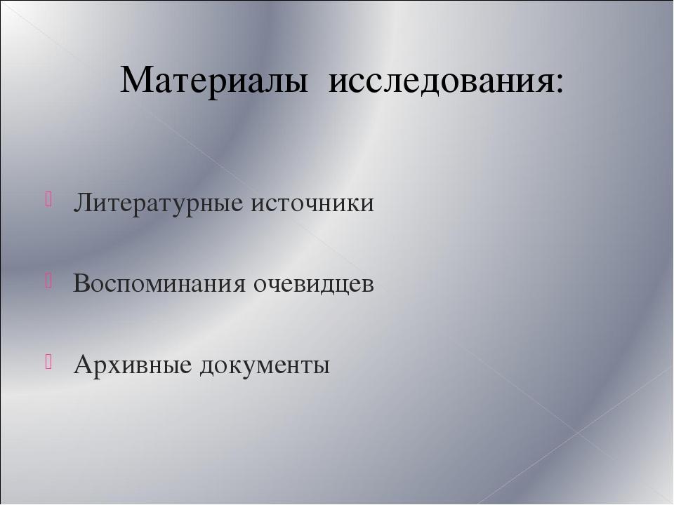 Материалы исследования: Литературные источники Воспоминания очевидцев Архивны...