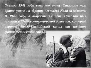 Осенью 1941 года умер его отец. Старшие три брата ушли на фронт. Остался Коля