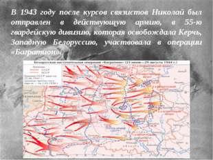 В 1943 году после курсов связистов Николай был отправлен в действующую армию,