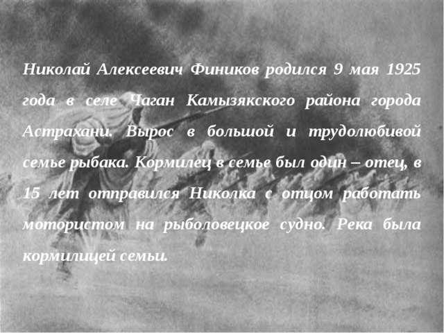Николай Алексеевич Фиников родился 9 мая 1925 года в селе Чаган Камызякского...