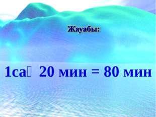 1сағ 20 мин = 80 мин
