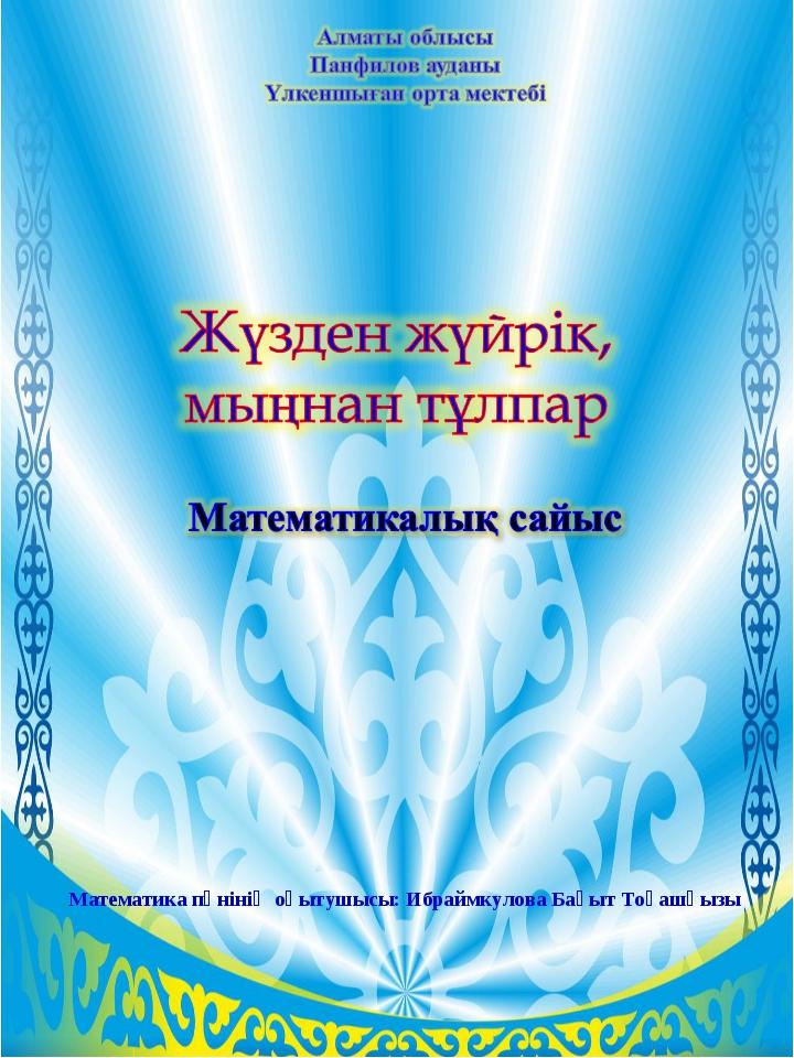 Математика пәнінің оқытушысы: Ибраймкулова Бақыт Тоқашқызы