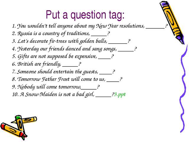 Put a question tag: 1. You wouldn't tell anyone about my New Year resolutions...