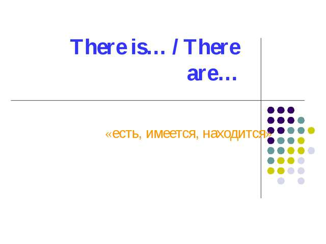 There is… / There are… «есть, имеется, находится»