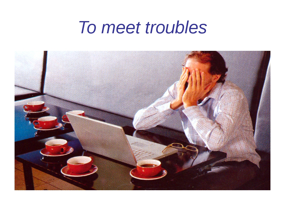 To meet troubles
