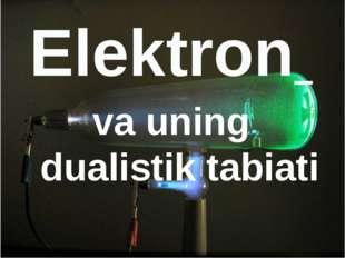 Elektron va uning dualistik tabiati Elektron