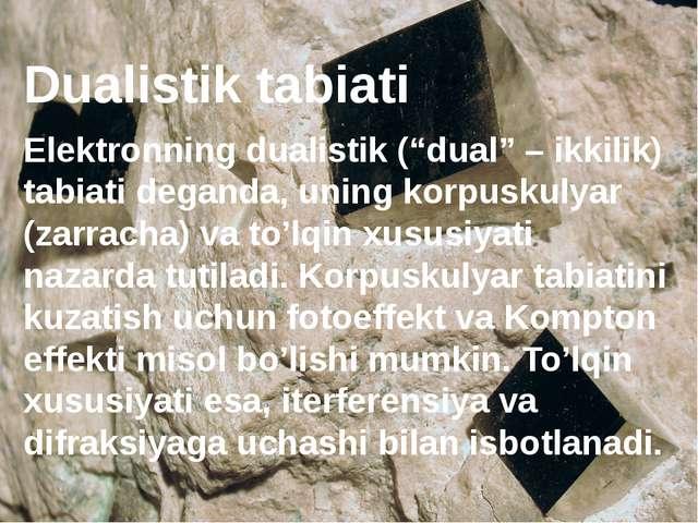 "Dualistik tabiati Elektronning dualistik (""dual"" – ikkilik) tabiati deganda,..."