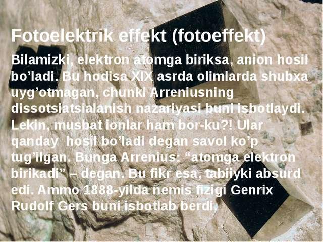 Fotoelektrik effekt (fotoeffekt) Bilamizki, elektron atomga biriksa, anion ho...