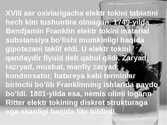 XVIII asr oxirlarigacha elektr tokini tabiatini hech kim tushuntira olmagan....