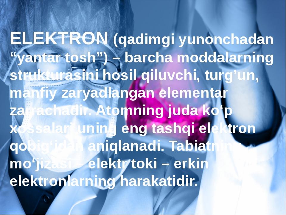 """ELEKTRON (qadimgi yunonchadan """"yantar tosh"""") – barcha moddalarning strukturas..."""