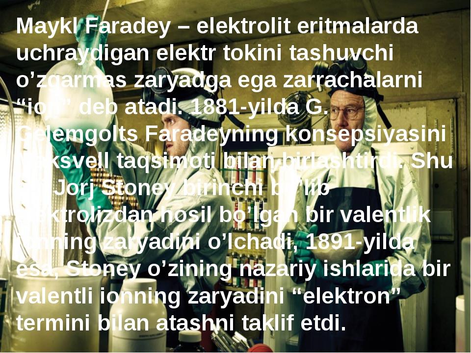 Maykl Faradey – elektrolit eritmalarda uchraydigan elektr tokini tashuvchi o'...