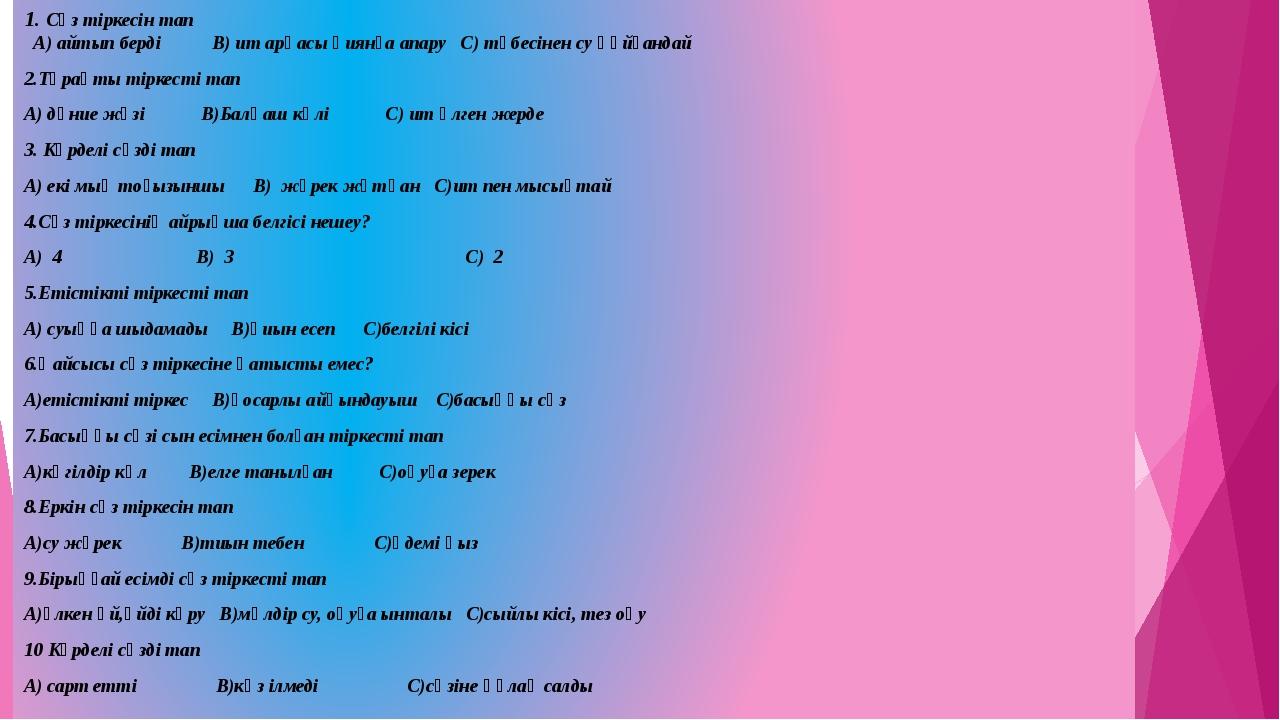 1. Сөз тіркесін тап А) айтып берді В) ит арқасы қиянға апару С) төбесінен су...