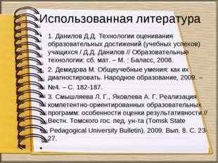 Использованная литература 1. Данилов Д.Д. Технологии оценивания образовательн
