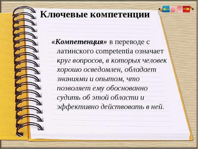 Ключевые компетенции «Компетенция» в переводе с латинского competentia означа...