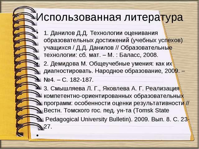 Использованная литература 1. Данилов Д.Д. Технологии оценивания образовательн...