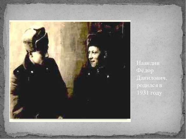 Наяндин Фёдор Данилович, родился в 1931 году