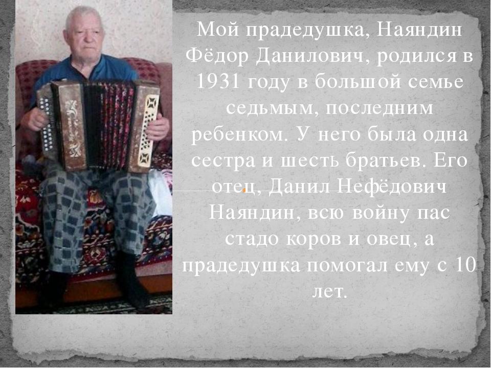 Мой прадедушка, Наяндин Фёдор Данилович, родился в 1931 году в большой семье...