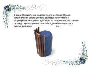 3 этап. Оформление подставки для деревца: После изготовления фисташкового дер