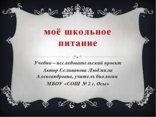 моё школьное питание Учебно – исследовательский проект Автор Селиванова Людми