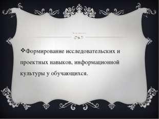 Цель проекта Формирование исследовательских и проектных навыков, информацион