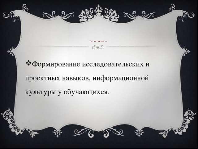 Цель проекта Формирование исследовательских и проектных навыков, информацион...