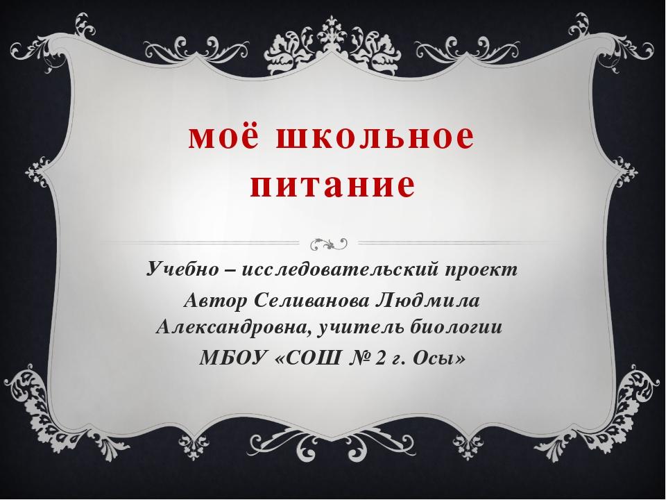 моё школьное питание Учебно – исследовательский проект Автор Селиванова Людми...