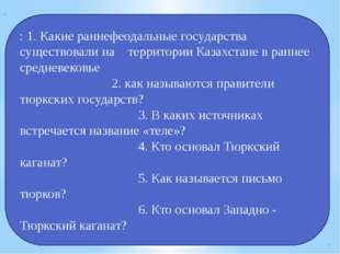 : 1. Какие раннефеодальные государства существовали на территории Казахстане