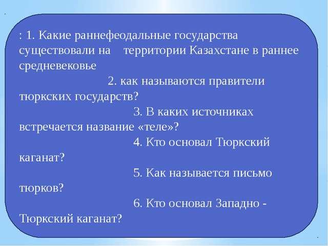 : 1. Какие раннефеодальные государства существовали на территории Казахстане...