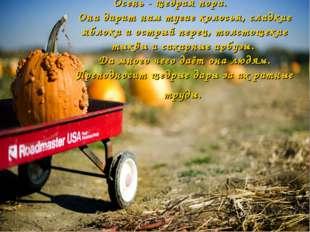 Осень - щедрая пора. Она дарит нам тугие колосья, сладкие яблоки и острый пер
