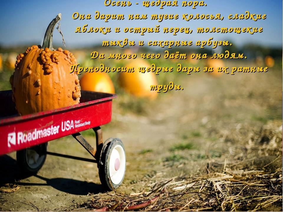 Осень - щедрая пора. Она дарит нам тугие колосья, сладкие яблоки и острый пер...