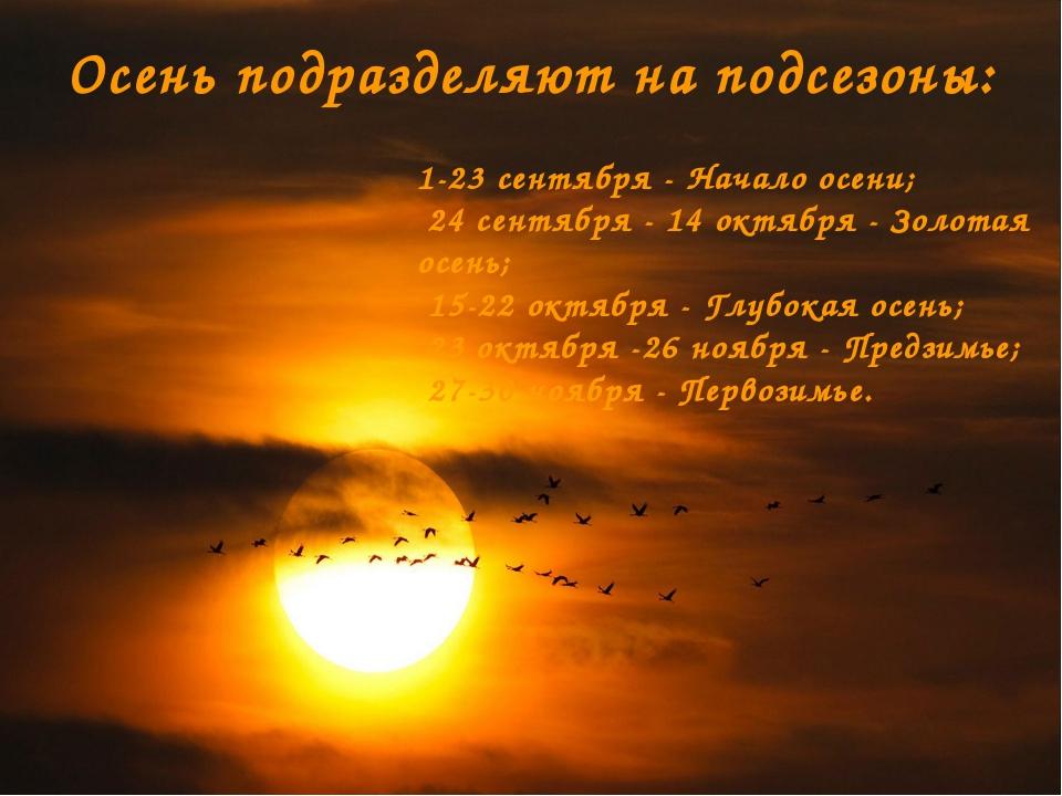 Осень подразделяют на подсезоны: 1-23 сентября - Начало осени; 24 сентября -...