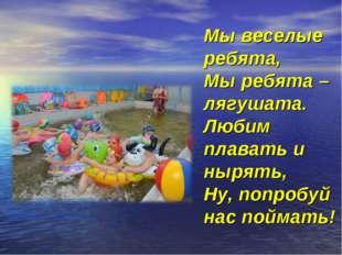 Мы веселые ребята, Мы ребята – лягушата. Любим плавать и нырять, Ну, попробуй