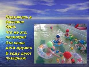 Поднялась в бассейне буря, Что же это, посмотри! Это наши дети дружно В воду