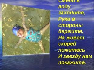 Смело в воду заходите, Руки в стороны держите, На живот скорей ложитесь И зв