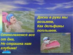 Доски в руки мы возьмем, Как дельфины поплывем. Оттолкнемся все от дна, Не ст
