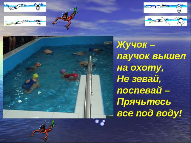 Жучок – паучок вышел на охоту, Не зевай, поспевай – Прячьтесь все под воду!