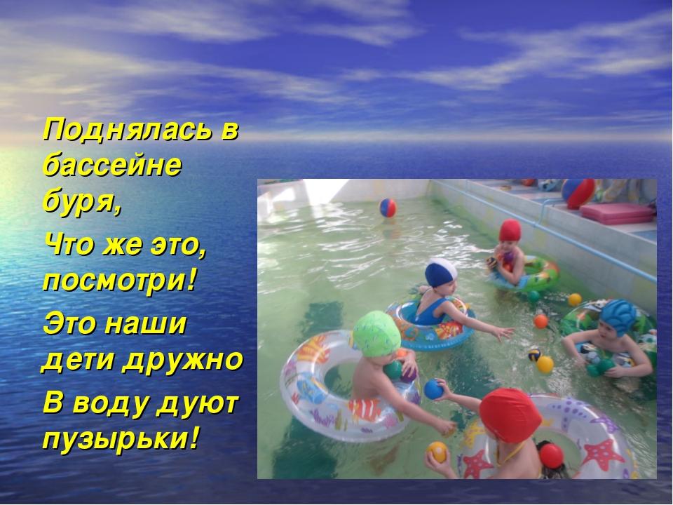 Поднялась в бассейне буря, Что же это, посмотри! Это наши дети дружно В воду...