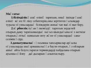 Мақсаты: 1.білімділік:Қазақ елінің тарихын, оның ішінде қазақ елінің жүзге бө