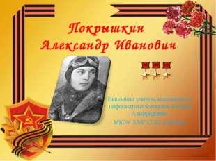 Покрышкин Александр Иванович Выполнил учитель математики и информатики Фаткул