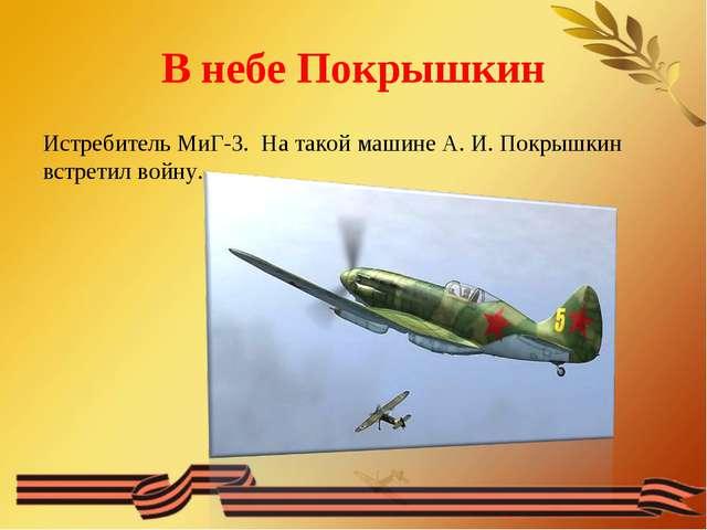В небе Покрышкин Истребитель МиГ-3. На такой машине А. И. Покрышкин встретил...