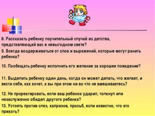 8. Рассказать ребенку поучительный случай из детства, представляющий вас в не