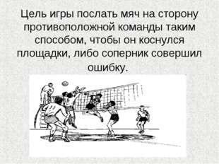 Цель игры послать мяч на сторону противоположной команды таким способом, что