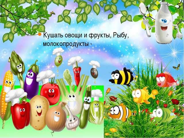 Кушать овощи и фрукты, Рыбу, молокопродукты -