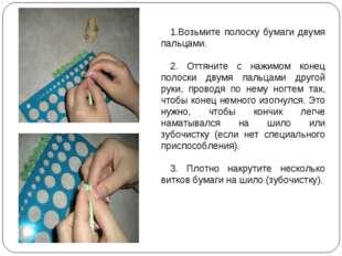 Возьмите полоску бумаги двумя пальцами. 2. Оттяните с нажимом конец полоски д