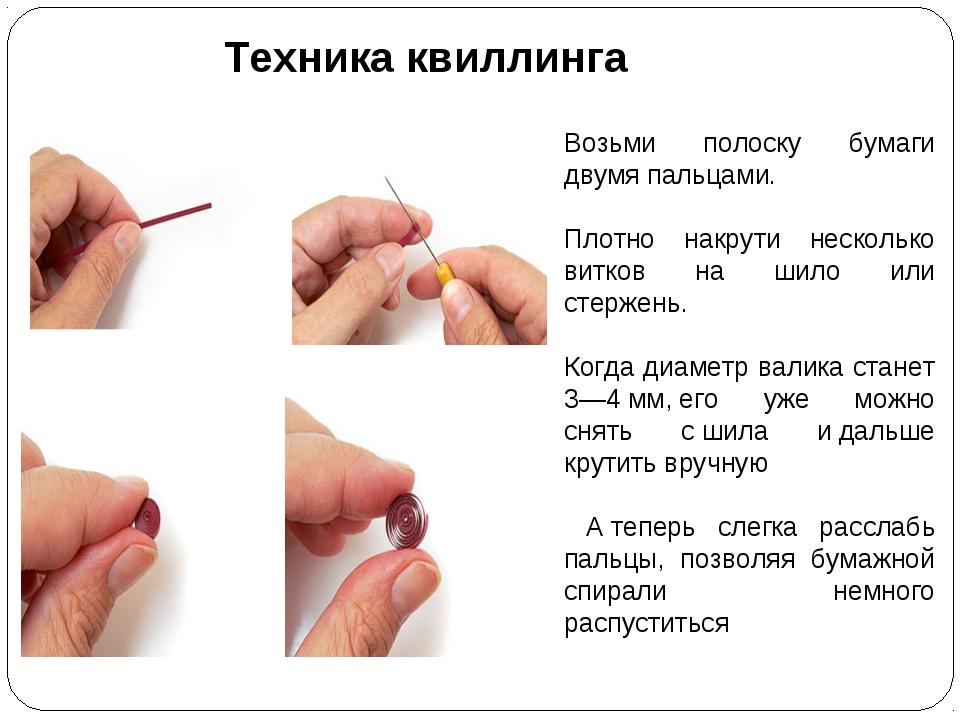 Техника квиллинга Возьми полоску бумаги двумя пальцами. Плотно накрути неско...