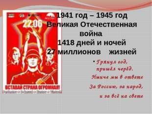 1941 год – 1945 год Великая Отечественная война 1418 дней и ночей 27 миллионо