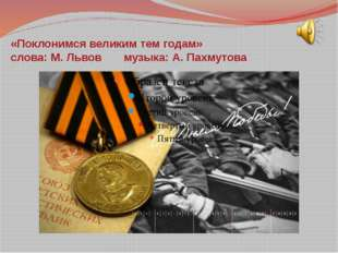 «Поклонимся великим тем годам» слова: М. Львов музыка: А. Пахмутова